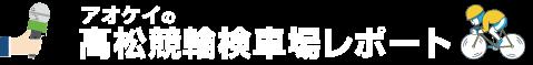 アオケイの高松競輪検車場レポート